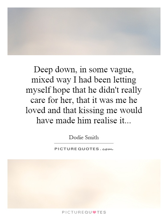 Deep down, in some vague, mixed way I had been letting myself hope that he didn't really care for her, that it was me he loved and that kissing me would have made him realise it Picture Quote #1