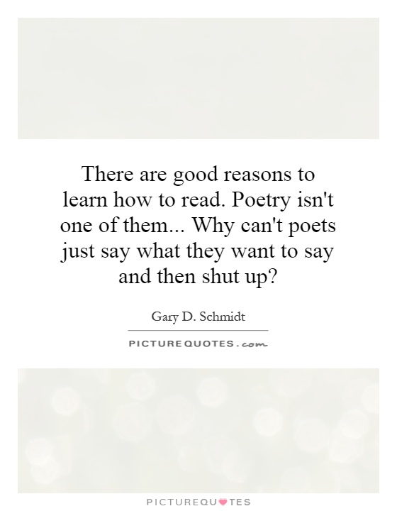 There are good reasons to learn how to read. Poetry isn't one of them... Why can't poets just say what they want to say and then shut up? Picture Quote #1