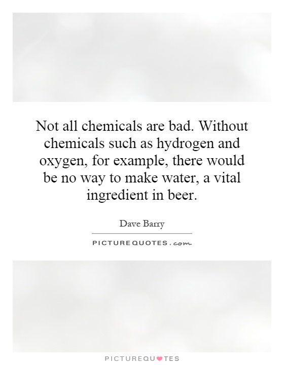 Not all chemicals are bad. Without chemicals such as hydrogen and oxygen, for example, there would be no way to make water, a vital ingredient in beer Picture Quote #1