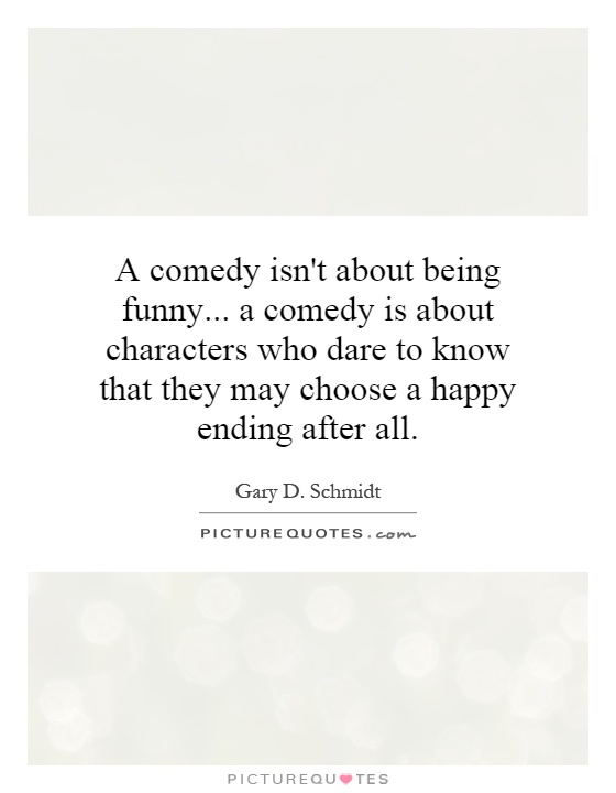 A comedy isn't about being funny... a comedy is about characters who dare to know that they may choose a happy ending after all Picture Quote #1