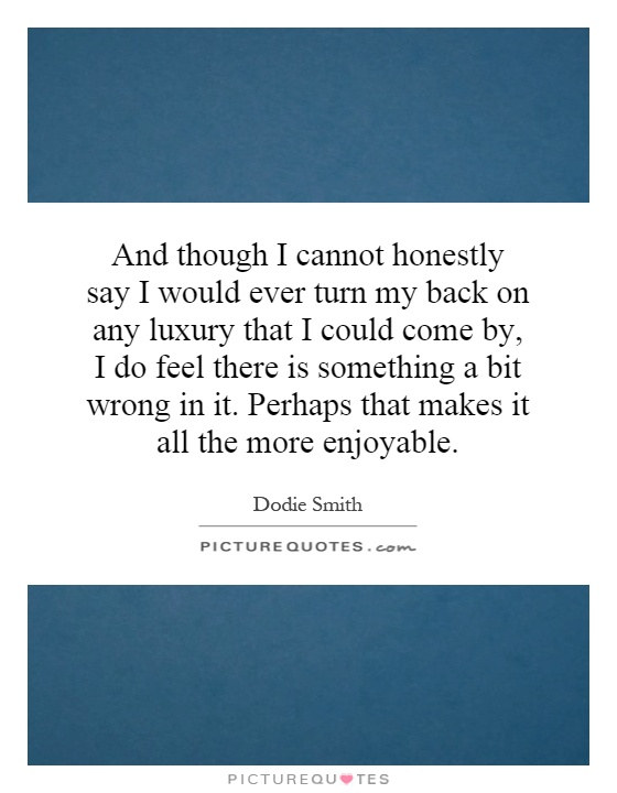 And though I cannot honestly say I would ever turn my back on any luxury that I could come by, I do feel there is something a bit wrong in it. Perhaps that makes it all the more enjoyable Picture Quote #1