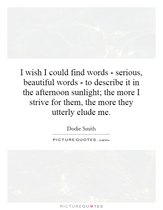 I wish I could find words - serious, beautiful words - to describe it in the afternoon sunlight; the more I strive for them, the more they utterly elude me Picture Quote #1