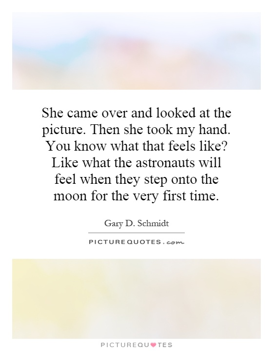 She came over and looked at the picture. Then she took my hand. You know what that feels like? Like what the astronauts will feel when they step onto the moon for the very first time Picture Quote #1