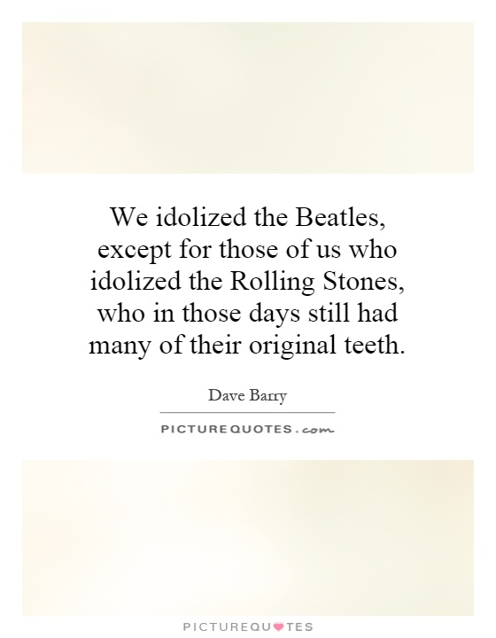 We idolized the Beatles, except for those of us who idolized the Rolling Stones, who in those days still had many of their original teeth Picture Quote #1