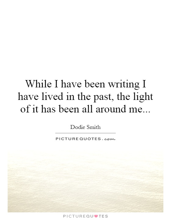 While I have been writing I have lived in the past, the light of it has been all around me Picture Quote #1