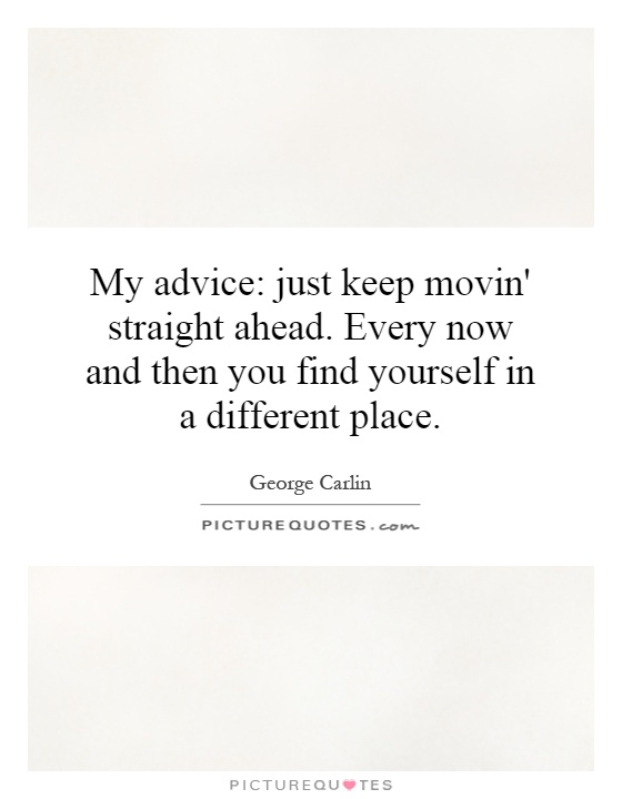 My advice: just keep movin' straight ahead. Every now and then you find yourself in a different place Picture Quote #1