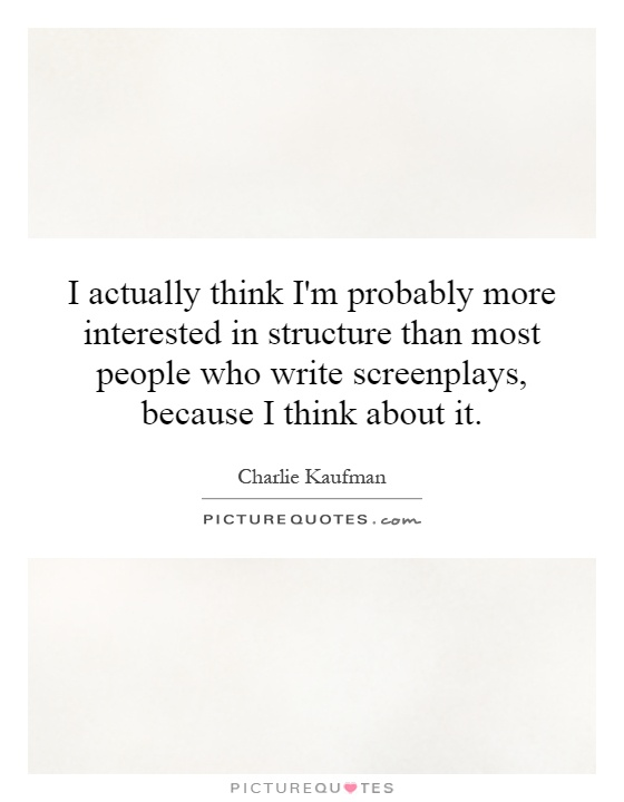 I actually think I'm probably more interested in structure than most people who write screenplays, because I think about it Picture Quote #1
