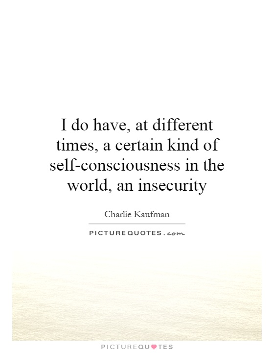 I do have, at different times, a certain kind of self-consciousness in the world, an insecurity Picture Quote #1