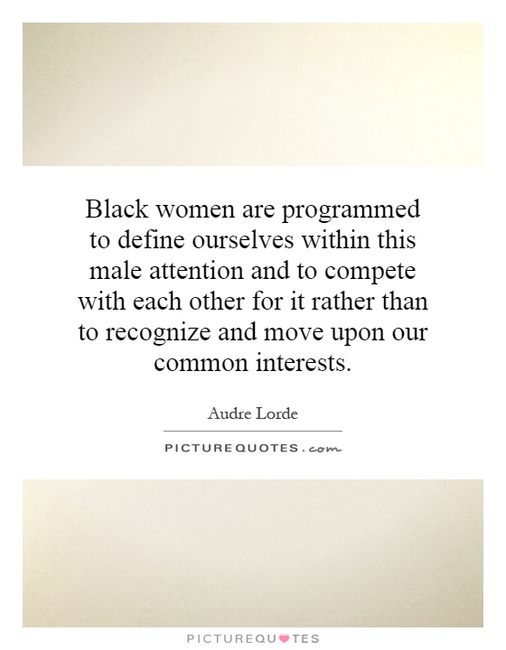 Black women are programmed to define ourselves within this male attention and to compete with each other for it rather than to recognize and move upon our common interests Picture Quote #1