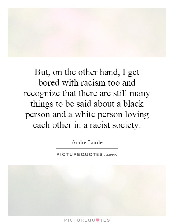 But, on the other hand, I get bored with racism too and recognize that there are still many things to be said about a black person and a white person loving each other in a racist society Picture Quote #1