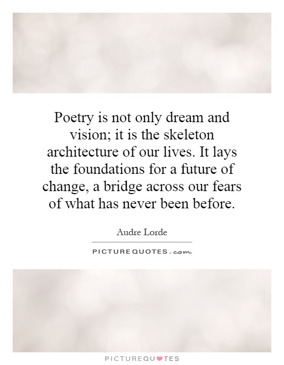 Poetry is not only dream and vision; it is the skeleton architecture of our lives. It lays the foundations for a future of change, a bridge across our fears of what has never been before Picture Quote #1
