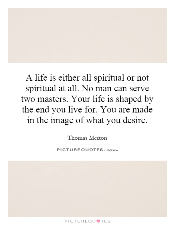 A life is either all spiritual or not spiritual at all. No man can serve two masters. Your life is shaped by the end you live for. You are made in the image of what you desire Picture Quote #1