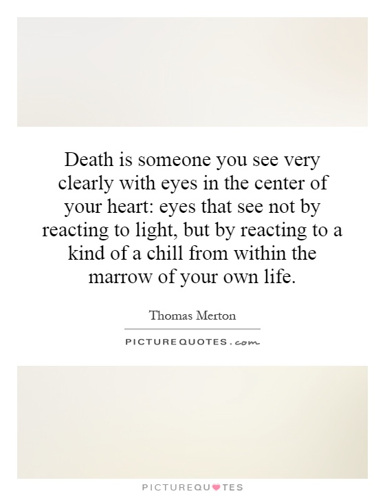 Death is someone you see very clearly with eyes in the center of your heart: eyes that see not by reacting to light, but by reacting to a kind of a chill from within the marrow of your own life Picture Quote #1