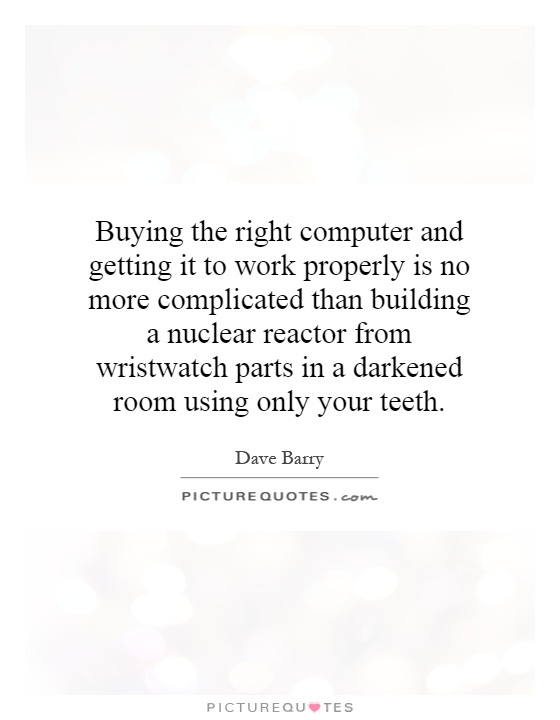 Buying the right computer and getting it to work properly is no more complicated than building a nuclear reactor from wristwatch parts in a darkened room using only your teeth Picture Quote #1