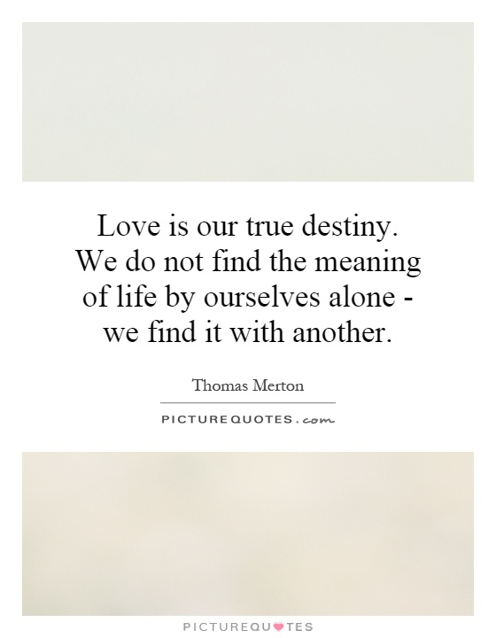 Love is our true destiny. We do not find the meaning of life by ourselves alone - we find it with another Picture Quote #1