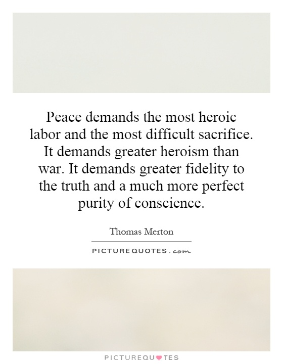 Peace demands the most heroic labor and the most difficult sacrifice. It demands greater heroism than war. It demands greater fidelity to the truth and a much more perfect purity of conscience Picture Quote #1