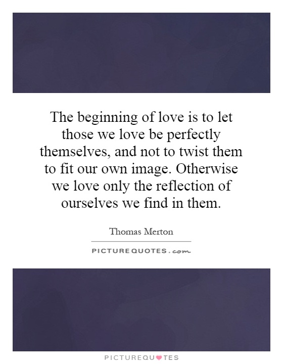 The beginning of love is to let those we love be perfectly themselves, and not to twist them to fit our own image. Otherwise we love only the reflection of ourselves we find in them Picture Quote #1