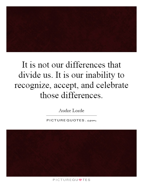 It is not our differences that divide us. It is our inability to recognize, accept, and celebrate those differences Picture Quote #1