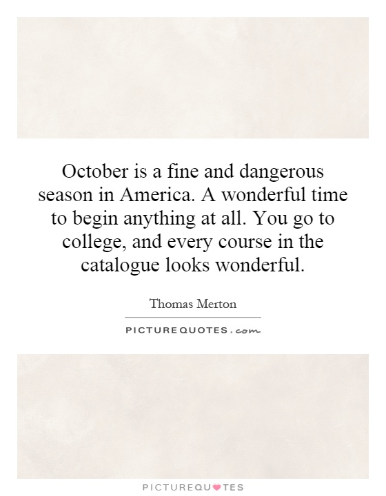 October is a fine and dangerous season in America. A wonderful time to begin anything at all. You go to college, and every course in the catalogue looks wonderful Picture Quote #1