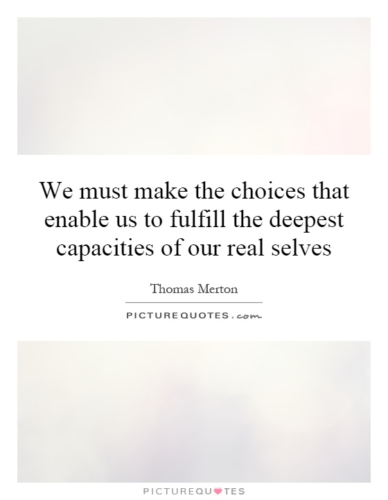 We must make the choices that enable us to fulfill the deepest capacities of our real selves Picture Quote #1