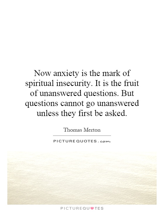 Now anxiety is the mark of spiritual insecurity. It is the fruit of unanswered questions. But questions cannot go unanswered unless they first be asked Picture Quote #1