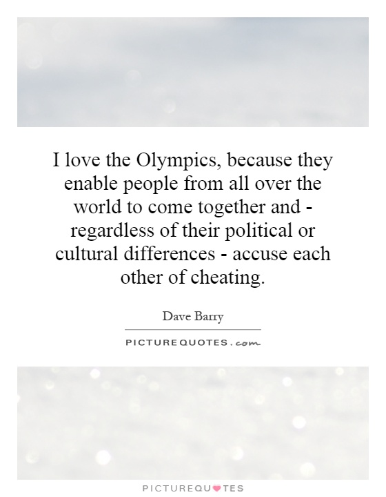 I love the Olympics, because they enable people from all over the world to come together and - regardless of their political or cultural differences - accuse each other of cheating Picture Quote #1
