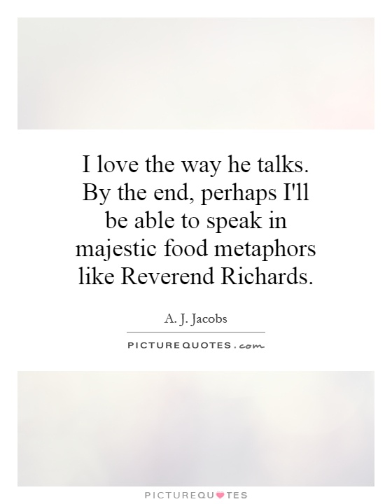 I love the way he talks. By the end, perhaps I'll be able to speak in majestic food metaphors like Reverend Richards Picture Quote #1