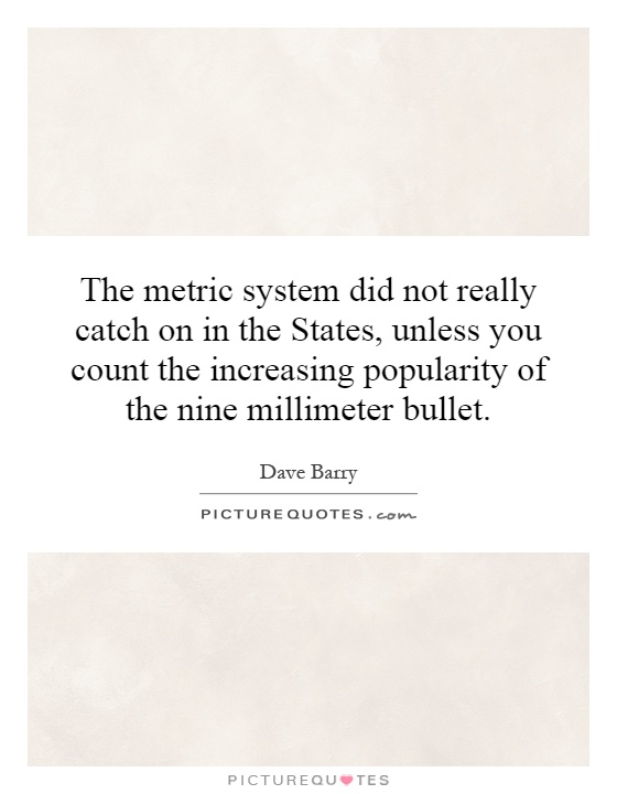 The metric system did not really catch on in the States, unless you count the increasing popularity of the nine millimeter bullet Picture Quote #1