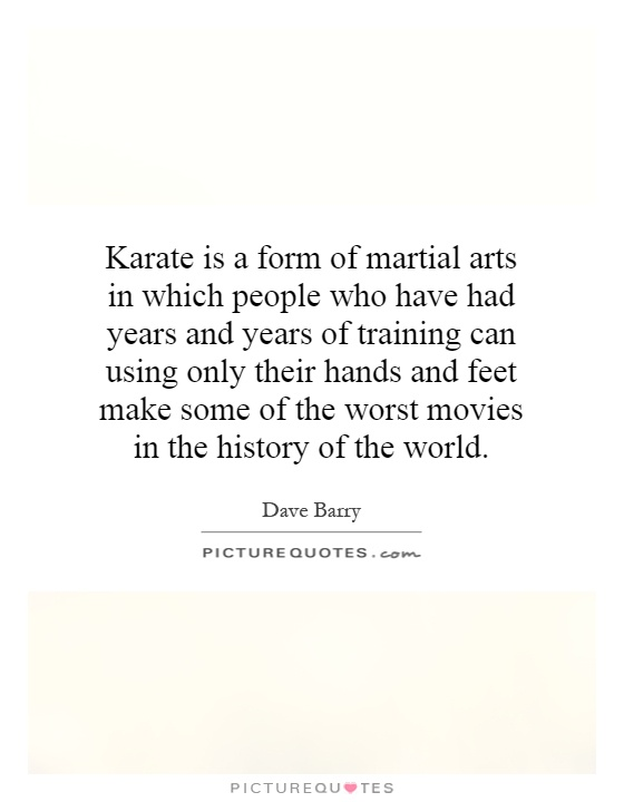 Karate is a form of martial arts in which people who have had years and years of training can using only their hands and feet make some of the worst movies in the history of the world Picture Quote #1