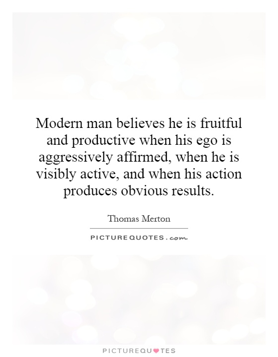 Modern man believes he is fruitful and productive when his ego is aggressively affirmed, when he is visibly active, and when his action produces obvious results Picture Quote #1