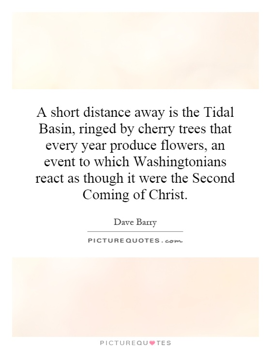 A short distance away is the Tidal Basin, ringed by cherry trees that every year produce flowers, an event to which Washingtonians react as though it were the Second Coming of Christ Picture Quote #1