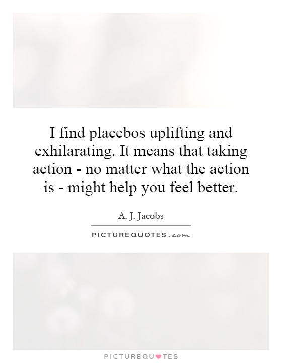 I find placebos uplifting and exhilarating. It means that taking action - no matter what the action is - might help you feel better Picture Quote #1