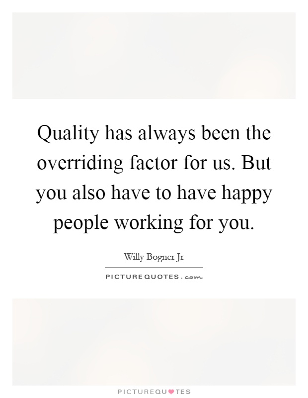 Quality has always been the overriding factor for us. But you also have to have happy people working for you Picture Quote #1
