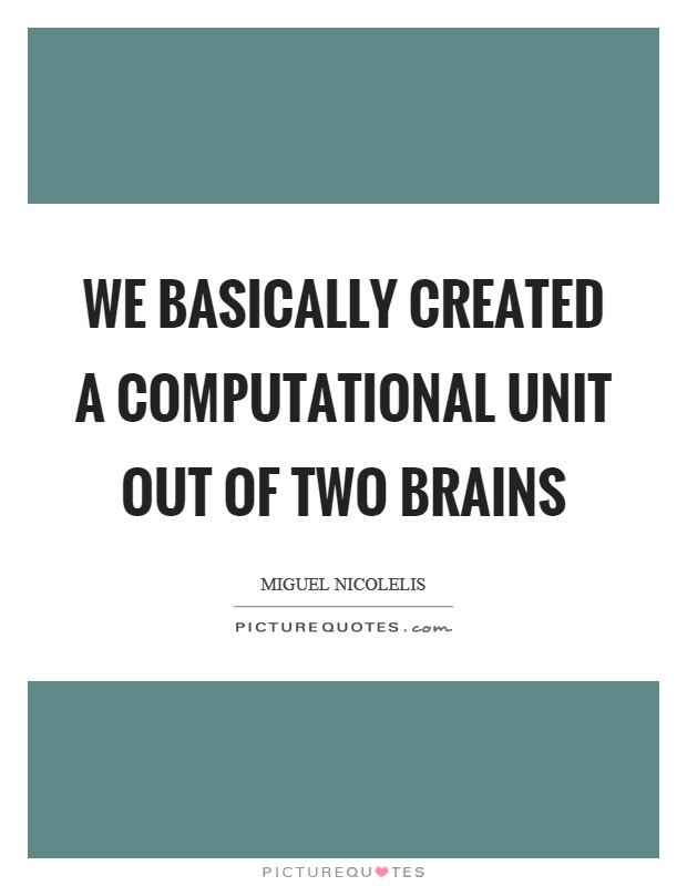 We basically created a computational unit out of two brains Picture Quote #1