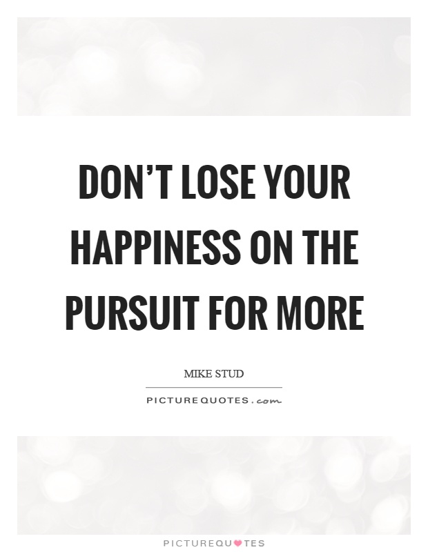 Don't lose your happiness on the pursuit for more Picture Quote #1