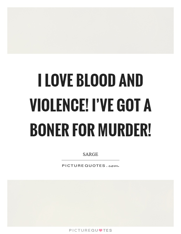 I love blood and violence! I've got a boner for murder! Picture Quote #1