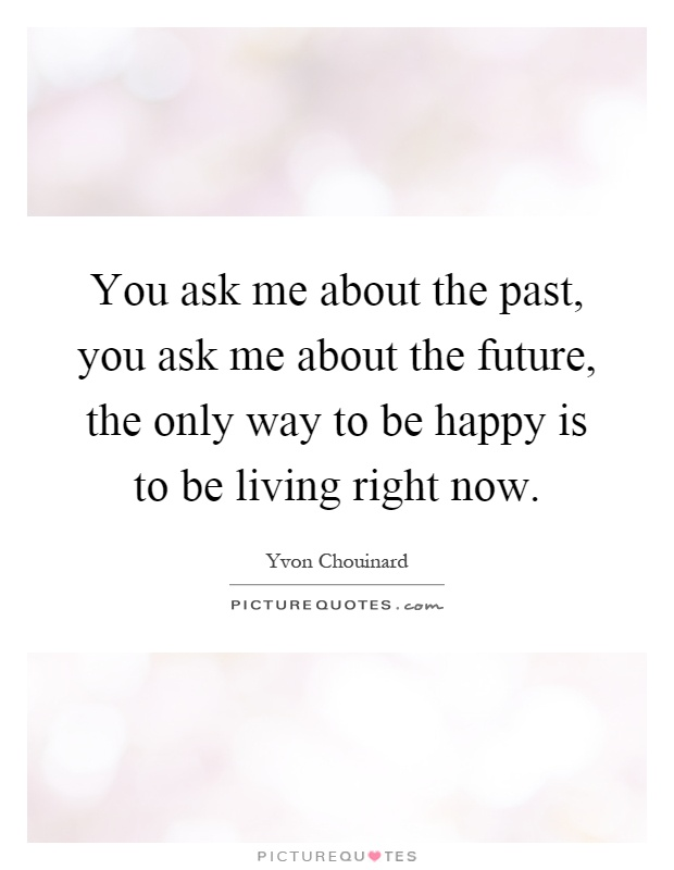 You ask me about the past, you ask me about the future, the only way to be happy is to be living right now Picture Quote #1