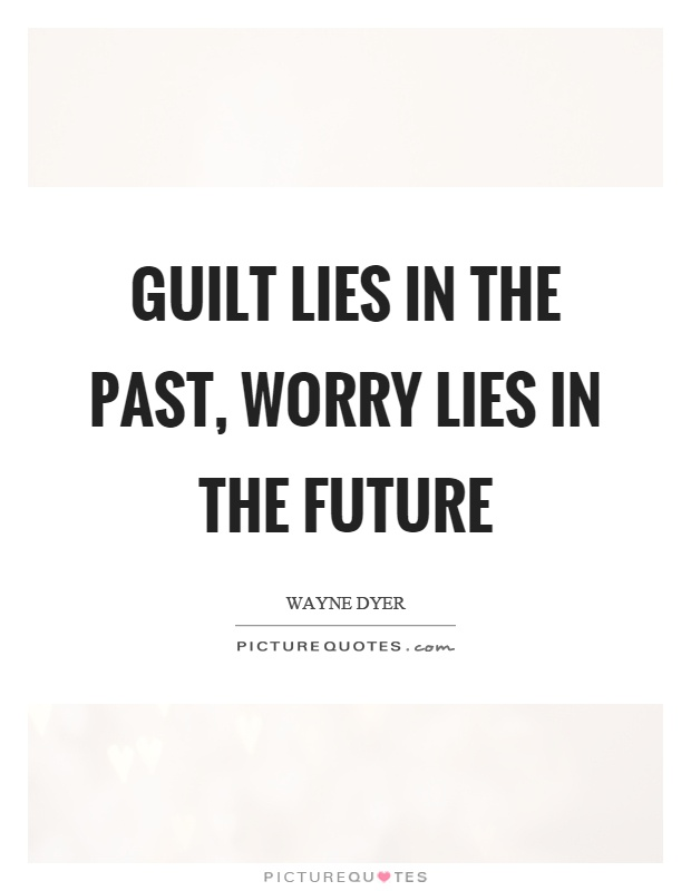 Guilt lies in the past, worry lies in the future Picture Quote #1