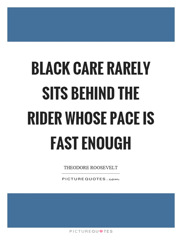 Black care rarely sits behind the rider whose pace is fast enough Picture Quote #1