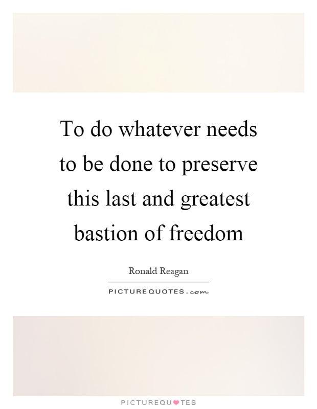 To do whatever needs to be done to preserve this last and greatest bastion of freedom Picture Quote #1