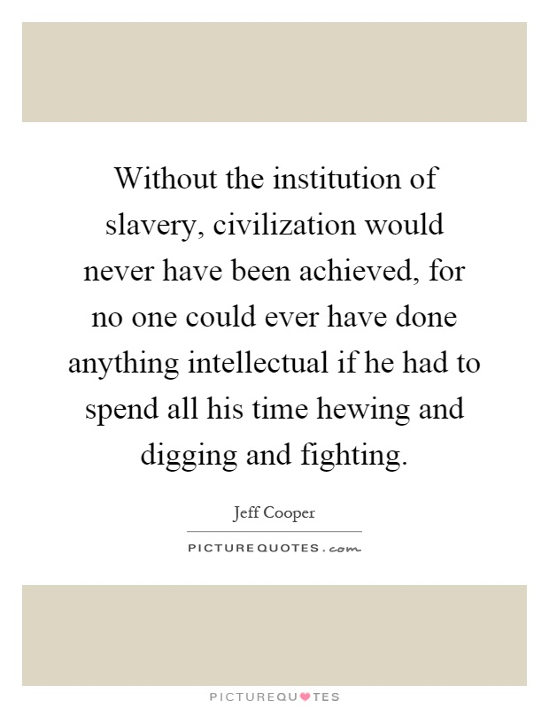 Without the institution of slavery, civilization would never have been achieved, for no one could ever have done anything intellectual if he had to spend all his time hewing and digging and fighting Picture Quote #1