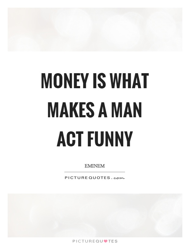 Money is what makes a man act funny Picture Quote #1