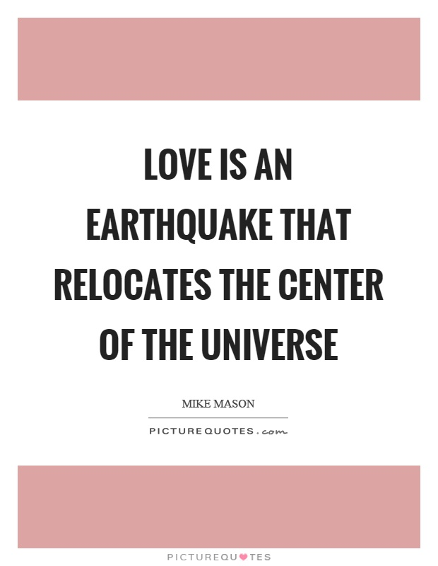 Love is an earthquake that relocates the center of the universe Picture Quote #1