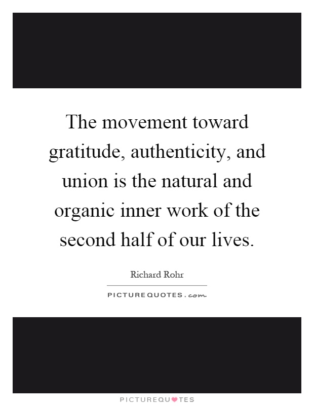 The movement toward gratitude, authenticity, and union is the natural and organic inner work of the second half of our lives Picture Quote #1
