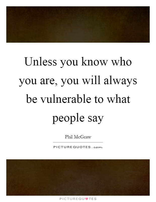 Unless you know who you are, you will always be vulnerable to what people say Picture Quote #1