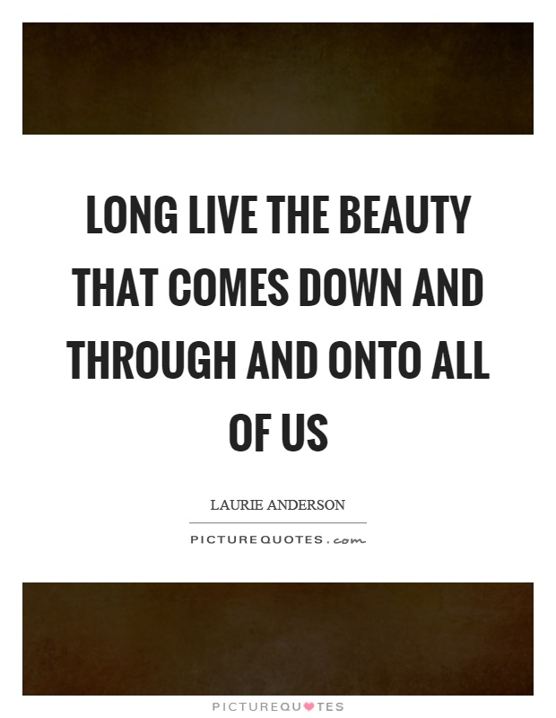 Long live the beauty that comes down and through and onto all of us Picture Quote #1
