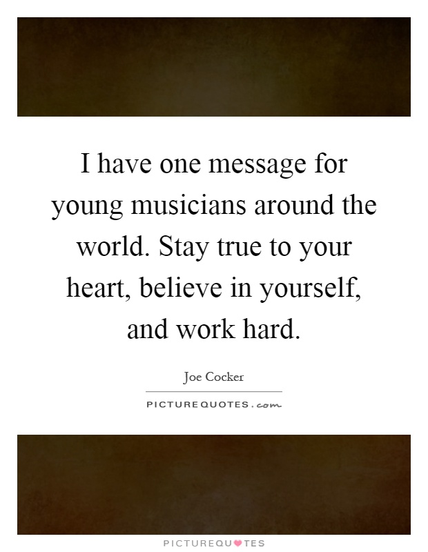 I have one message for young musicians around the world. Stay true to your heart, believe in yourself, and work hard Picture Quote #1