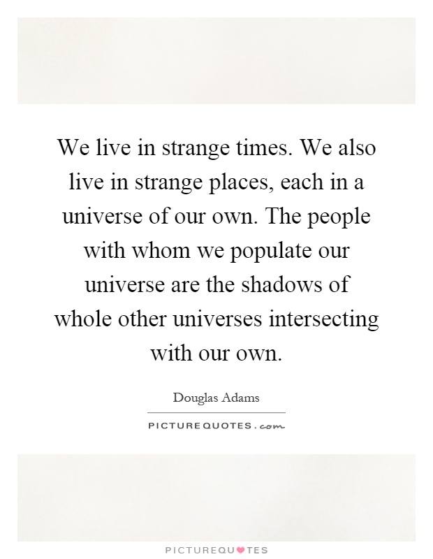 We live in strange times. We also live in strange places, each in a universe of our own. The people with whom we populate our universe are the shadows of whole other universes intersecting with our own Picture Quote #1