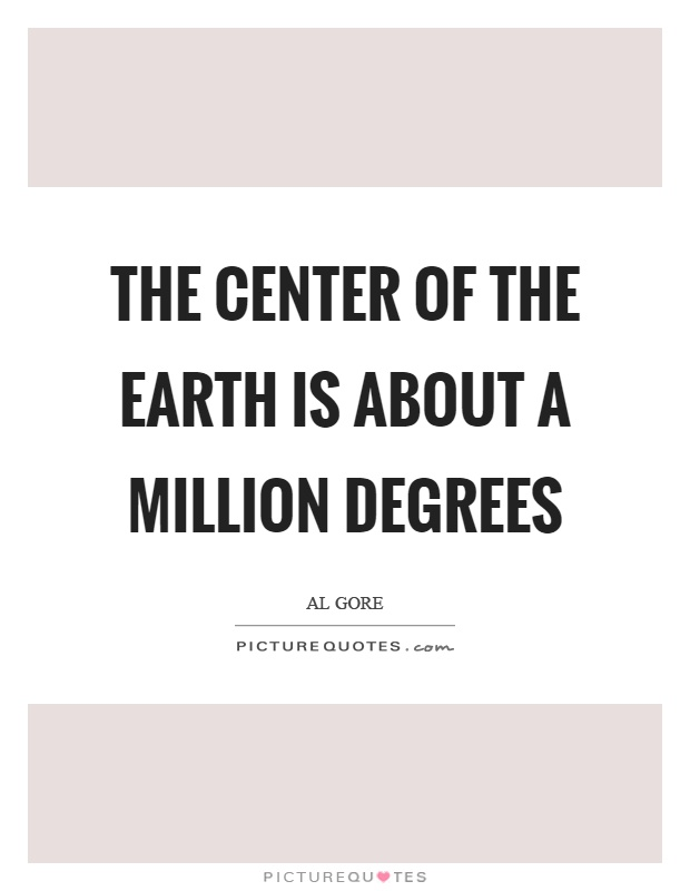 The center of the earth is about a million degrees Picture Quote #1