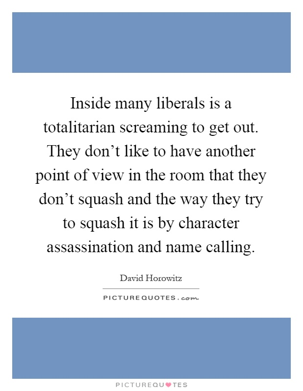 Inside many liberals is a totalitarian screaming to get out. They don't like to have another point of view in the room that they don't squash and the way they try to squash it is by character assassination and name calling Picture Quote #1